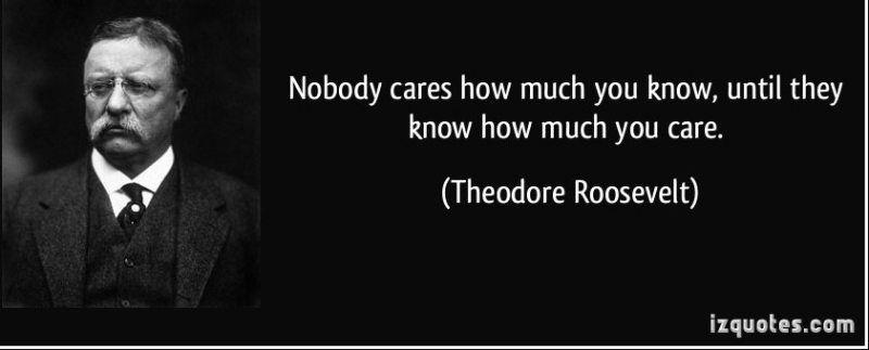 Quote-nobody-cares-how-much-you-know-until-they-know-how-much-you-care-theodore-roosevelt-1580631-e1417457453922